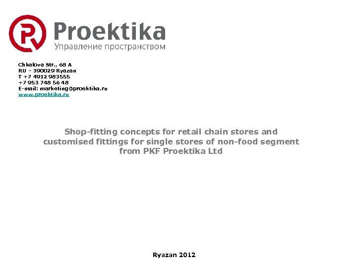 Chkalova Str. , 68 A RU – 390029 Ryazan T +7 4912 983555 +7