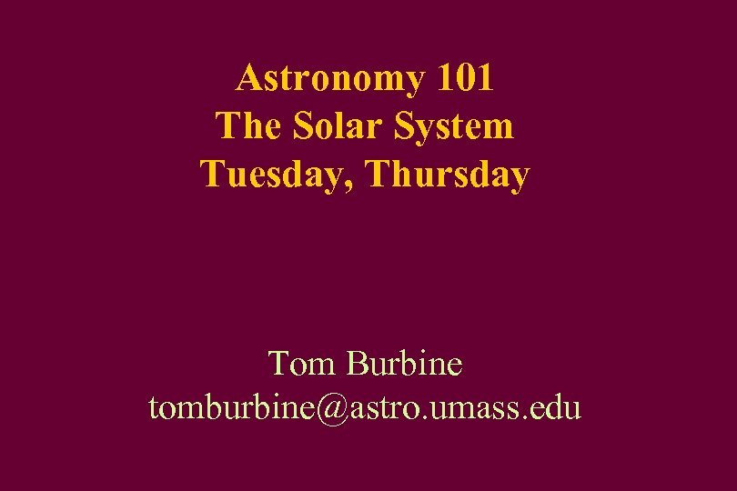 Astronomy 101 The Solar System Tuesday, Thursday Tom Burbine tomburbine@astro. umass. edu
