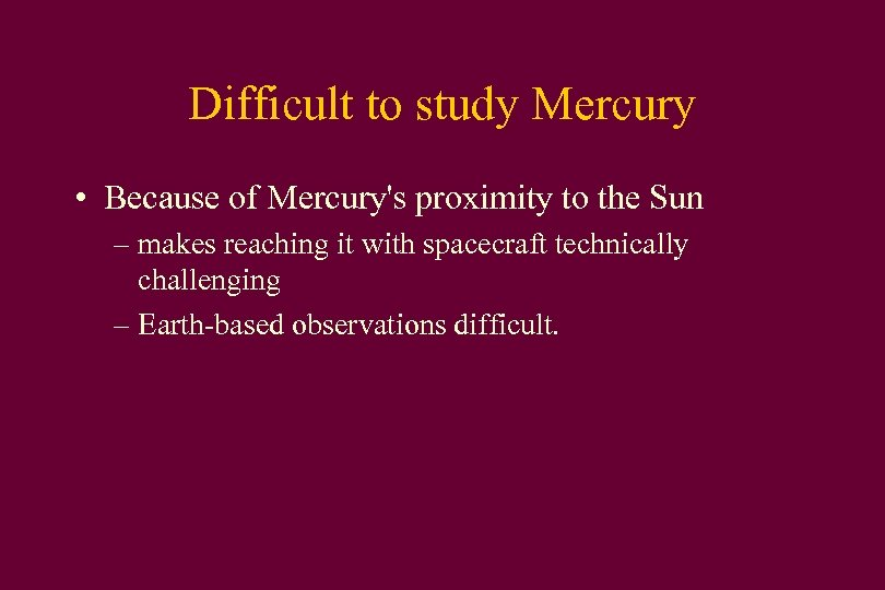 Difficult to study Mercury • Because of Mercury's proximity to the Sun – makes