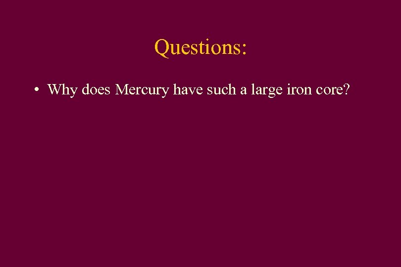 Questions: • Why does Mercury have such a large iron core?
