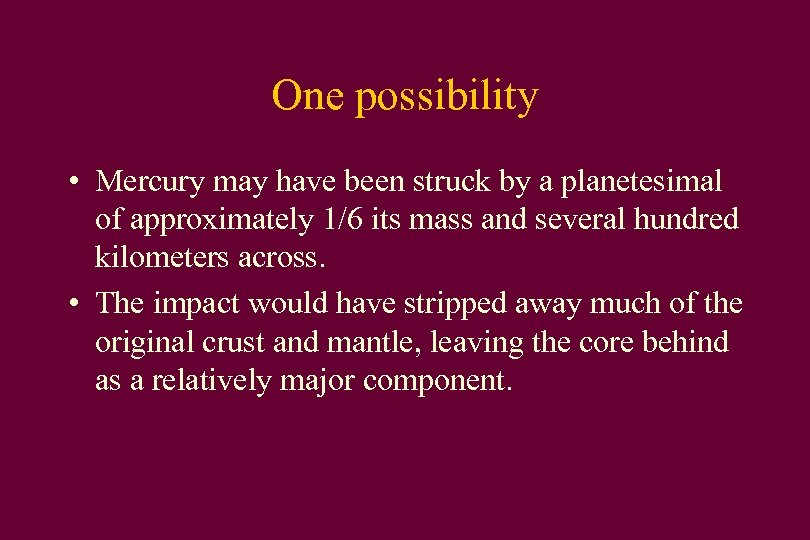 One possibility • Mercury may have been struck by a planetesimal of approximately 1/6