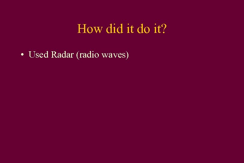 How did it do it? • Used Radar (radio waves)