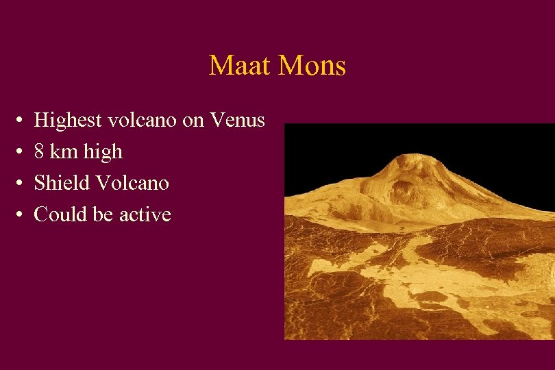 Maat Mons • • Highest volcano on Venus 8 km high Shield Volcano Could