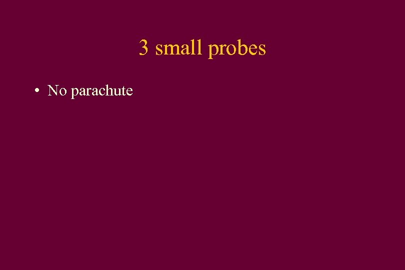 3 small probes • No parachute