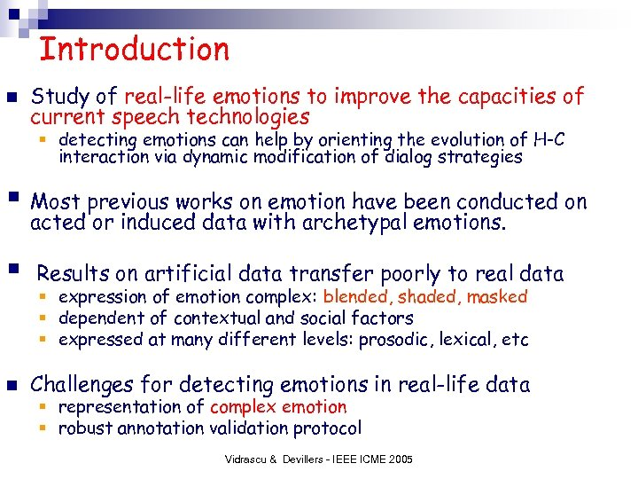 Introduction n Study of real-life emotions to improve the capacities of current speech technologies