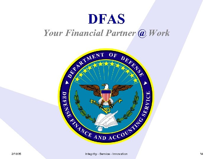 DFAS Your Financial Partner @ Work 3/18/05 Integrity - Service - Innovation 14