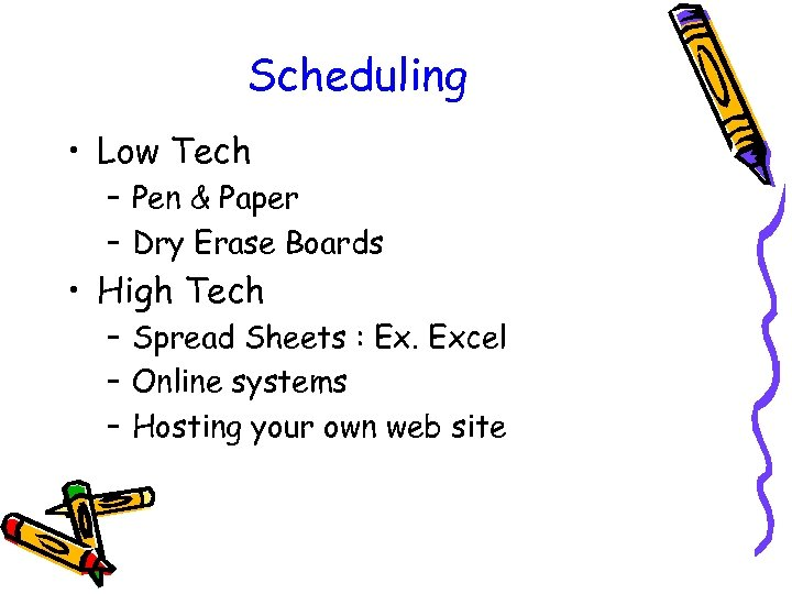 Scheduling • Low Tech – Pen & Paper – Dry Erase Boards • High