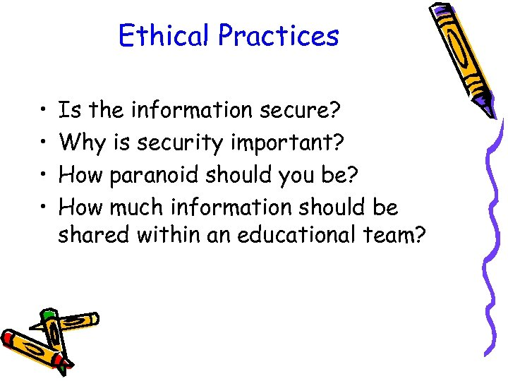 Ethical Practices • • Is the information secure? Why is security important? How paranoid