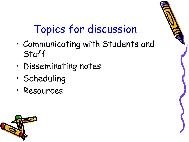 Topics for discussion • Communicating with Students and Staff • Disseminating notes • Scheduling