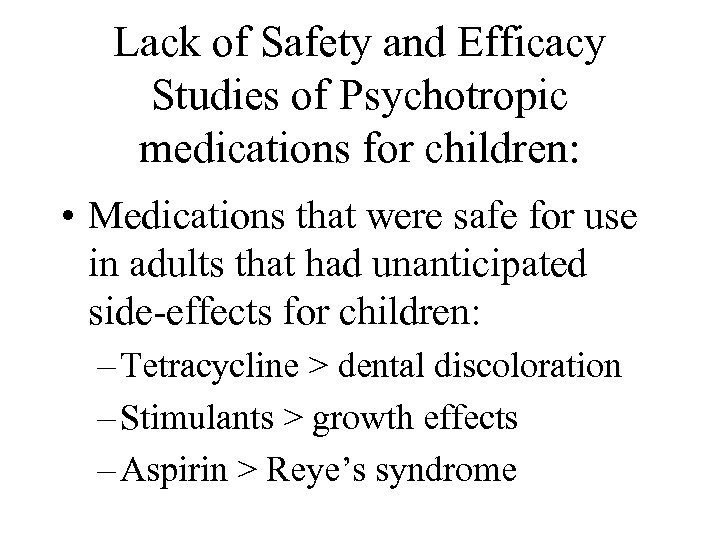 Lack of Safety and Efficacy Studies of Psychotropic medications for children: • Medications that