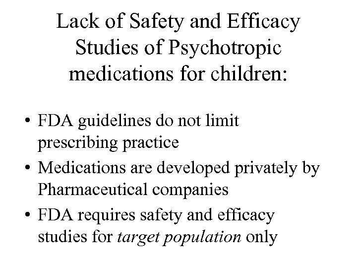 Lack of Safety and Efficacy Studies of Psychotropic medications for children: • FDA guidelines