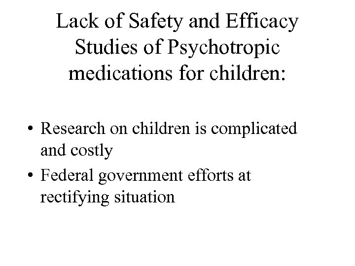 Lack of Safety and Efficacy Studies of Psychotropic medications for children: • Research on