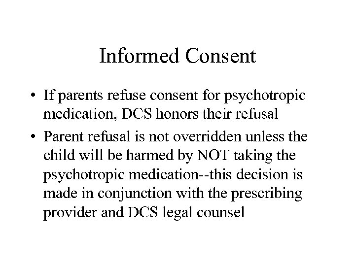 Informed Consent • If parents refuse consent for psychotropic medication, DCS honors their refusal