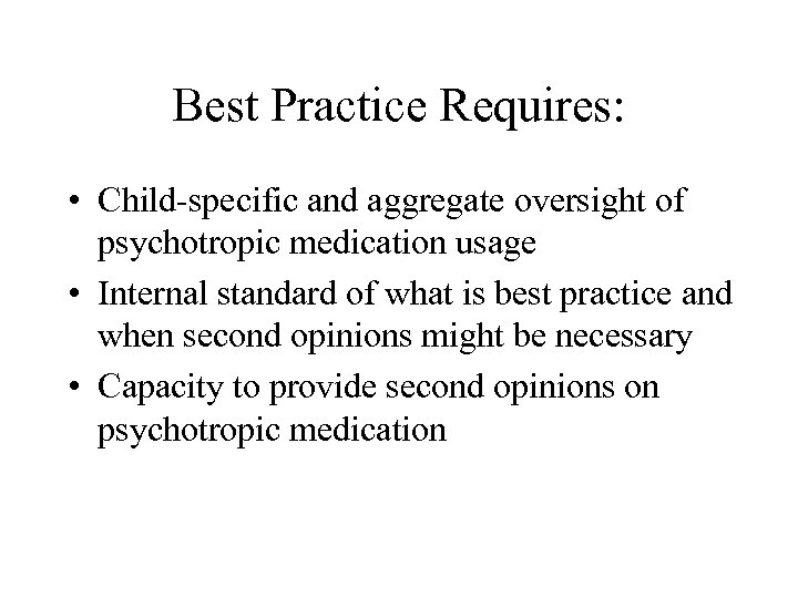 Best Practice Requires: • Child-specific and aggregate oversight of psychotropic medication usage • Internal