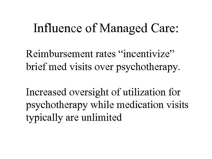"""Influence of Managed Care: Reimbursement rates """"incentivize"""" brief med visits over psychotherapy. Increased oversight"""