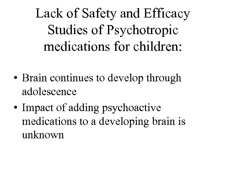 Lack of Safety and Efficacy Studies of Psychotropic medications for children: • Brain continues