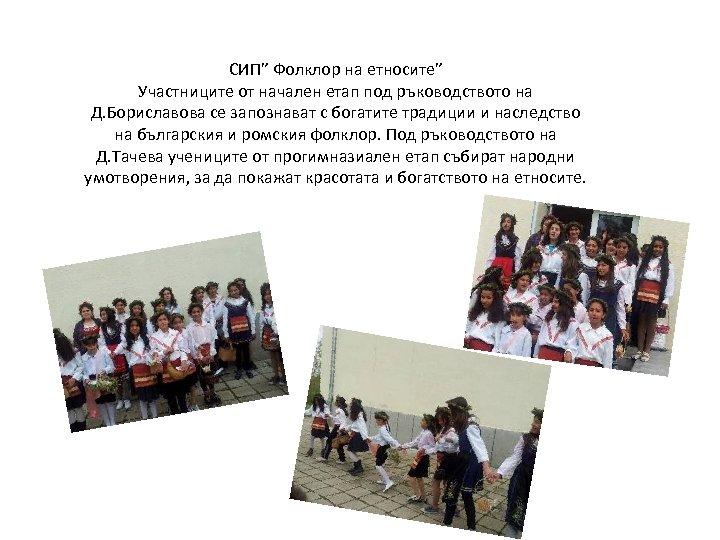 """СИП"""" Фолклор на етносите"""" Участниците от начален етап под ръководството на Д. Бориславова се"""