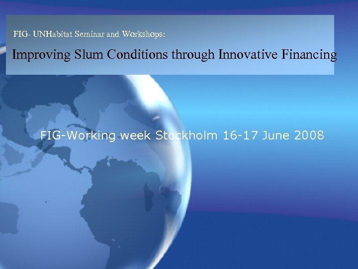 FIG- UNHabitat Seminar and Workshops: Improving Slum Conditions through Innovative Financing FIG-Working week Stockholm