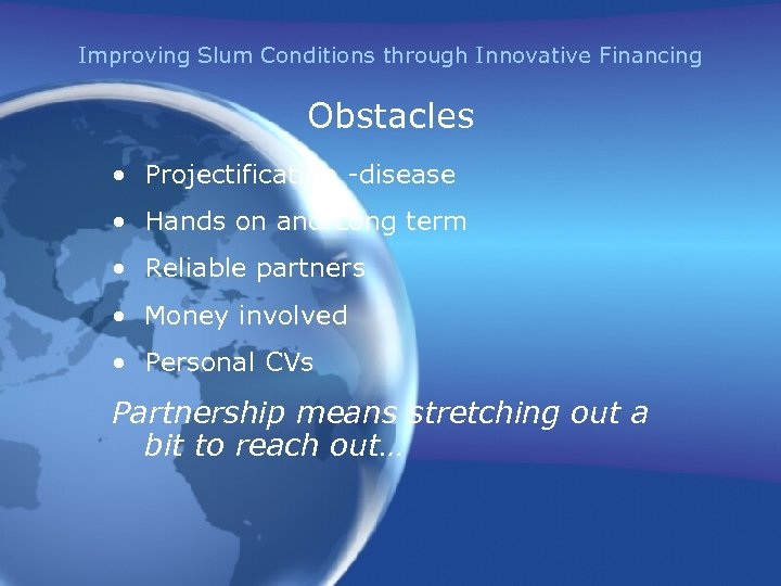 Improving Slum Conditions through Innovative Financing Obstacles • Projectification -disease • Hands on and