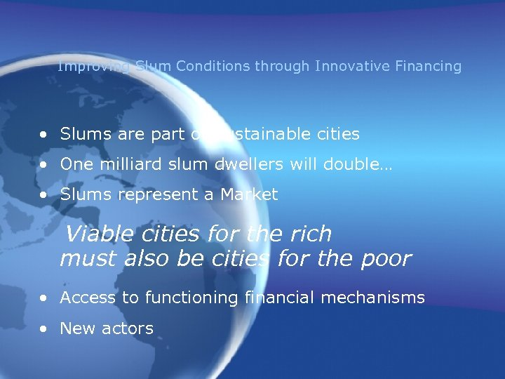 Improving Slum Conditions through Innovative Financing • Slums are part of Sustainable cities •