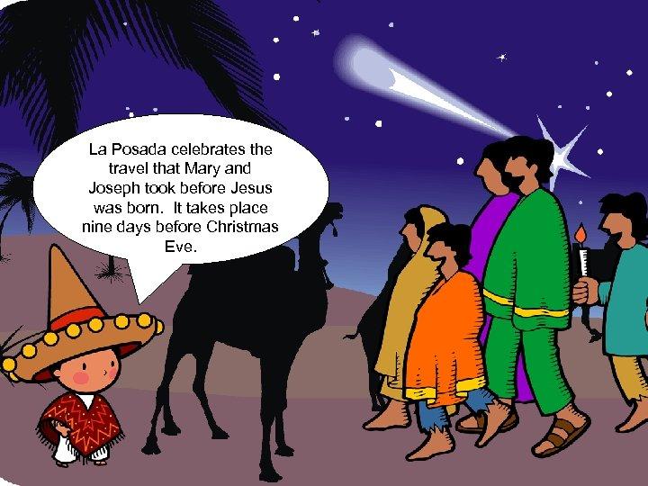 La Posada celebrates the travel that Mary and Joseph took before Jesus was born.