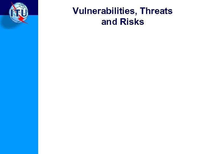 Vulnerabilities, Threats and Risks