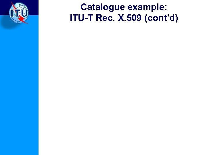 Catalogue example: ITU-T Rec. X. 509 (cont'd)