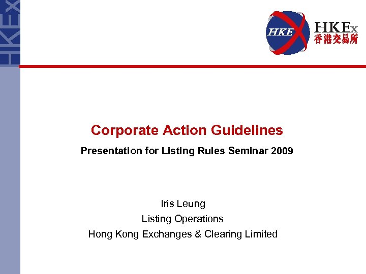 Corporate Action Guidelines Presentation for Listing Rules Seminar 2009 Iris Leung Listing Operations Hong