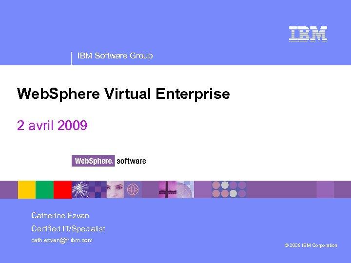 IBM Software Group Web. Sphere Virtual Enterprise 2 avril 2009 Catherine Ezvan Certified IT/Specialist