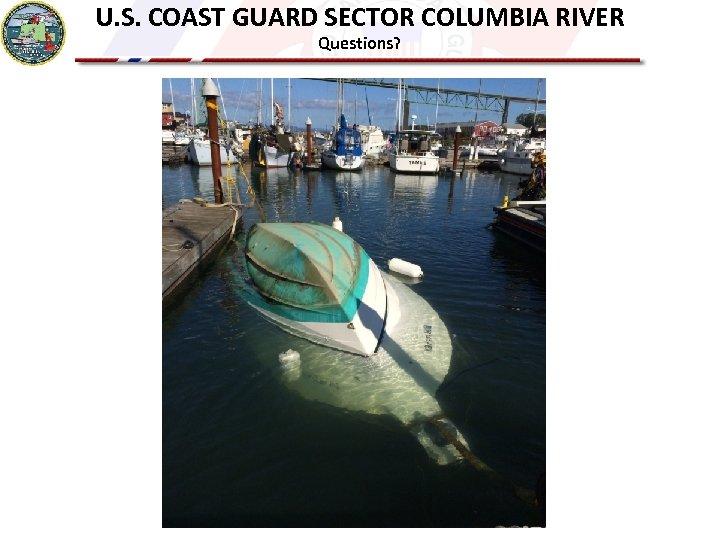 U. S. COAST GUARD SECTOR COLUMBIA RIVER Questions?