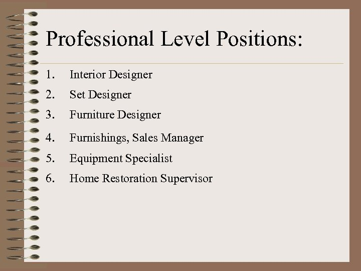 Professional Level Positions: 1. Interior Designer 2. Set Designer 3. Furniture Designer 4. Furnishings,