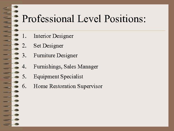 Professional Level Positions: 1. Interior Designer 2. Set Designer 3. Furniture Designer 4. Furnishings,