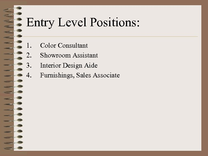 Entry Level Positions: 1. 2. 3. 4. Color Consultant Showroom Assistant Interior Design Aide