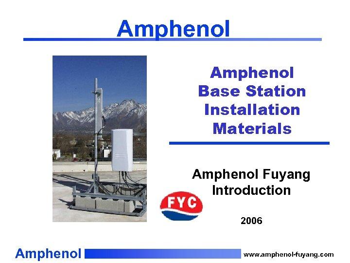 Amphenol Base Station Installation Materials Amphenol Fuyang Introduction 2006 Amphenol www. amphenol-fuyang. com