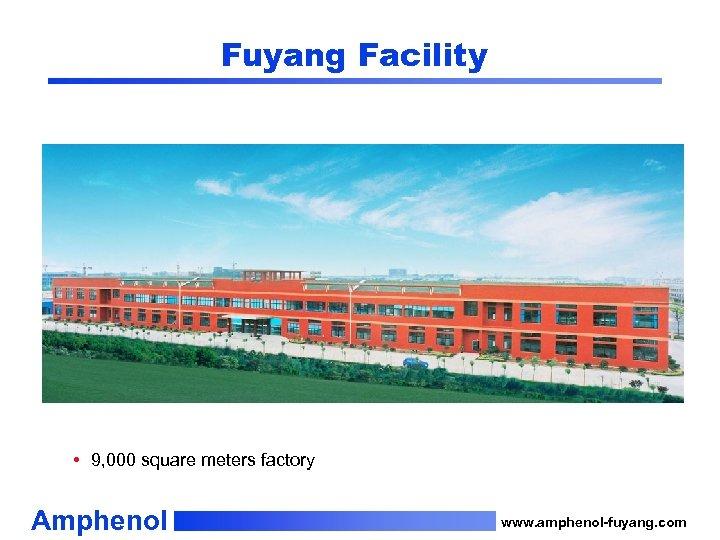 Fuyang Facility • 9, 000 square meters factory Amphenol www. amphenol-fuyang. com