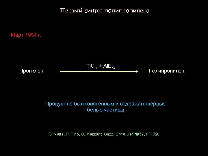 Первый синтез полипропилена Март 1954 г. Пропилен Ti. Cl 4 + Al. Et 3