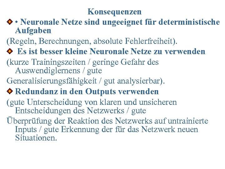 Konsequenzen • Neuronale Netze sind ungeeignet für deterministische Aufgaben (Regeln, Berechnungen, absolute Fehlerfreiheit). Es