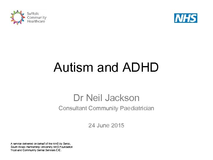 Autism and ADHD Dr Neil Jackson Consultant Community Paediatrician 24 June 2015 A service