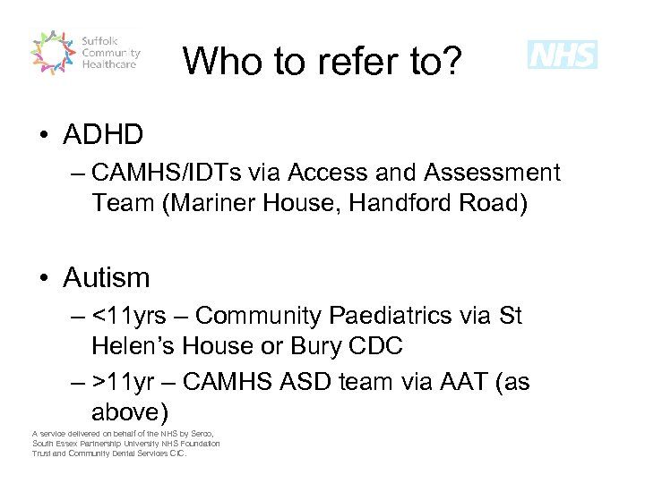 Who to refer to? • ADHD – CAMHS/IDTs via Access and Assessment Team (Mariner