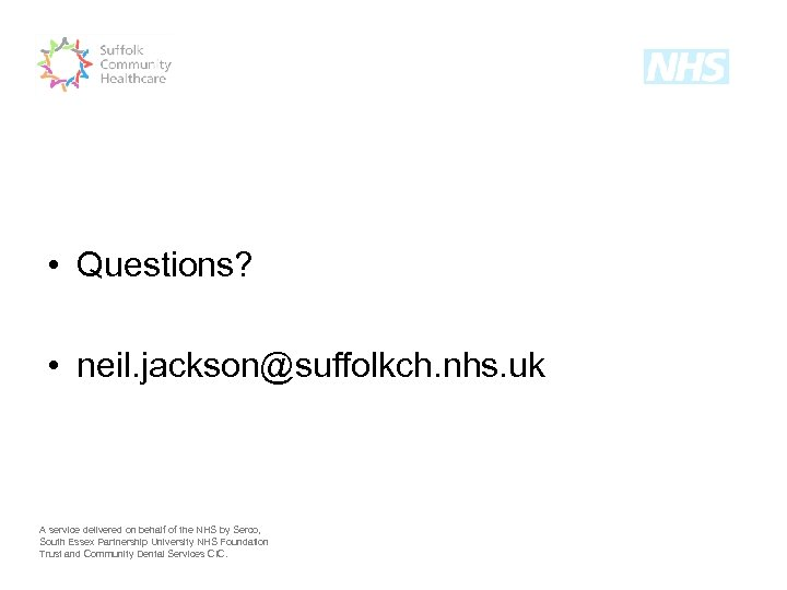 • Questions? • neil. jackson@suffolkch. nhs. uk A service delivered on behalf of