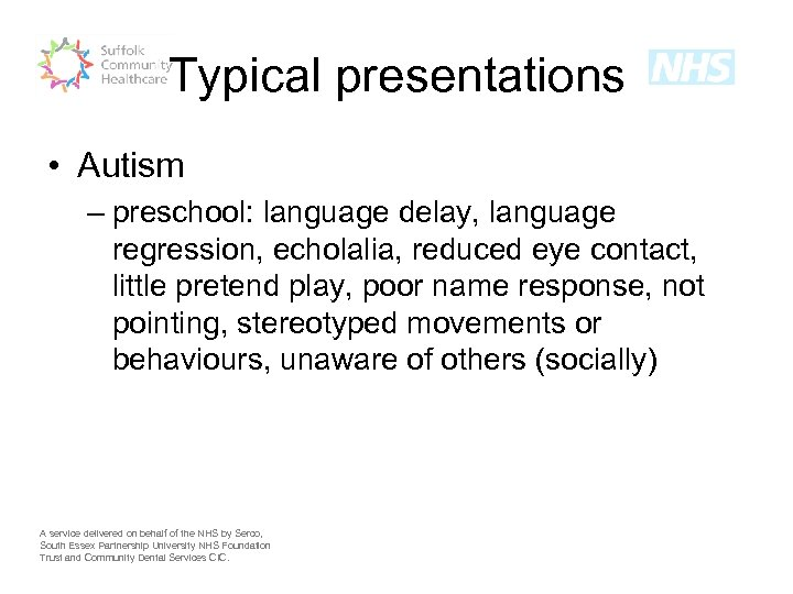 Typical presentations • Autism – preschool: language delay, language regression, echolalia, reduced eye contact,
