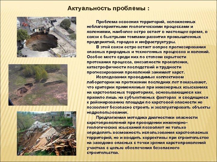 Актуальность проблемы : Проблема освоения территорий, осложненных неблагоприятными геологическими процессами и явлениями, наиболее остро