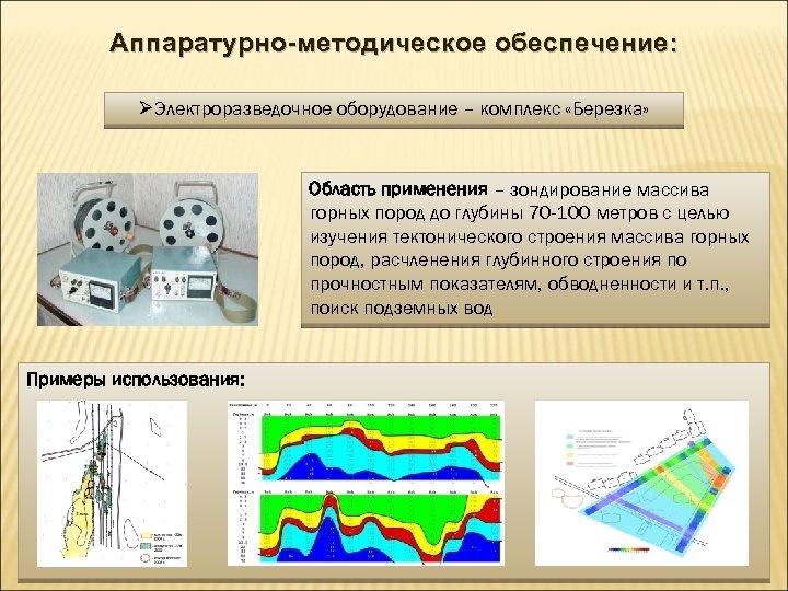 Аппаратурно-методическое обеспечение: ØЭлектроразведочное оборудование – комплекс «Березка» Область применения – зондирование массива горных пород