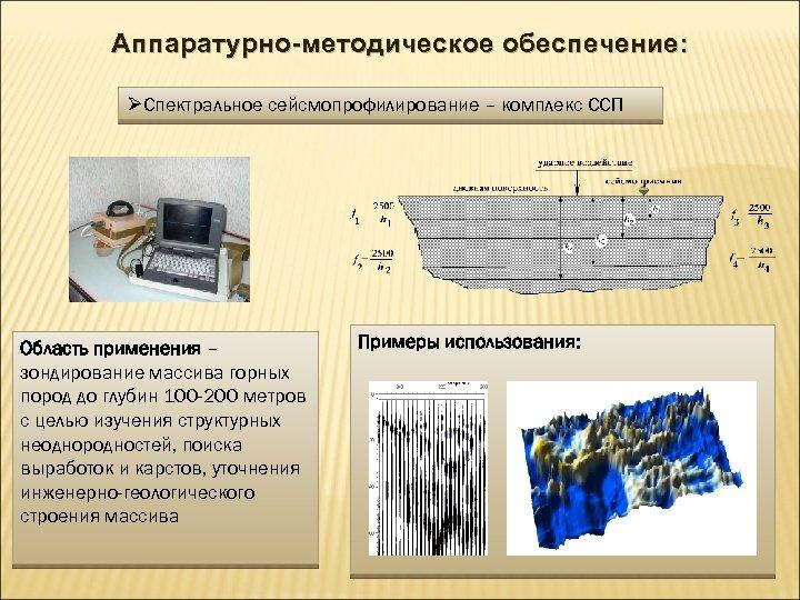 Аппаратурно-методическое обеспечение: ØСпектральное сейсмопрофилирование – комплекс ССП Область применения – зондирование массива горных пород