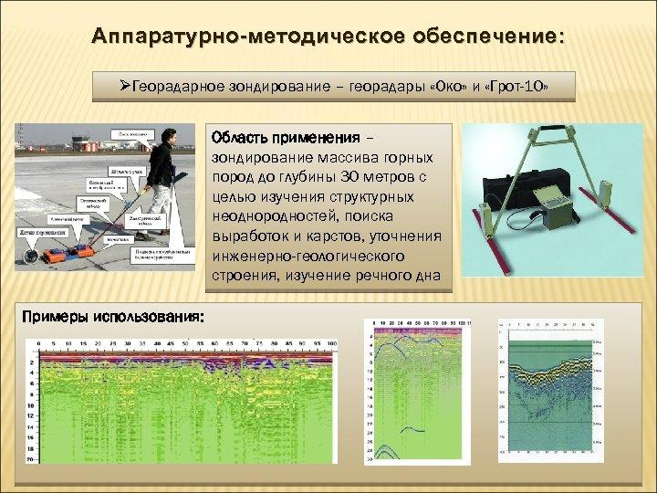 Аппаратурно-методическое обеспечение: ØГеорадарное зондирование – георадары «Око» и «Грот-10» Область применения – зондирование массива