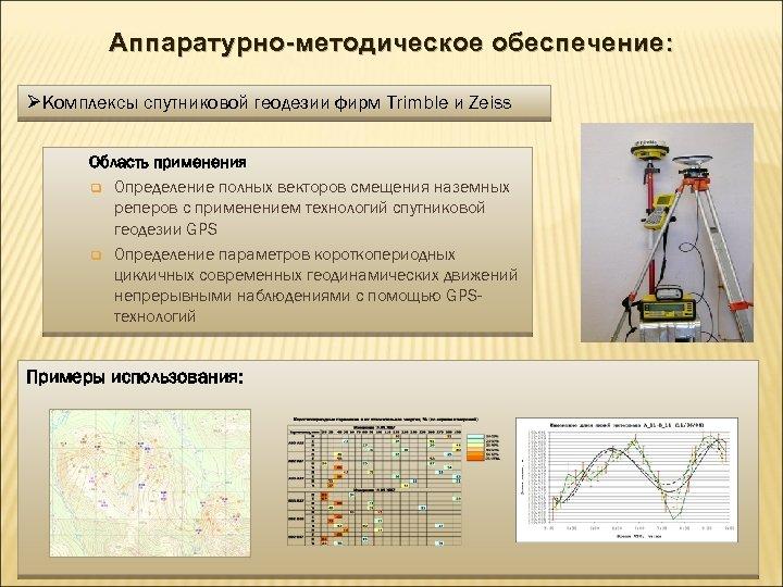 Аппаратурно-методическое обеспечение: ØКомплексы спутниковой геодезии фирм Trimble и Zeiss Область применения q Определение полных