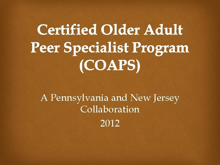 Certified Older Adult Peer Specialist Program (COAPS) A Pennsylvania and New Jersey Collaboration 2012