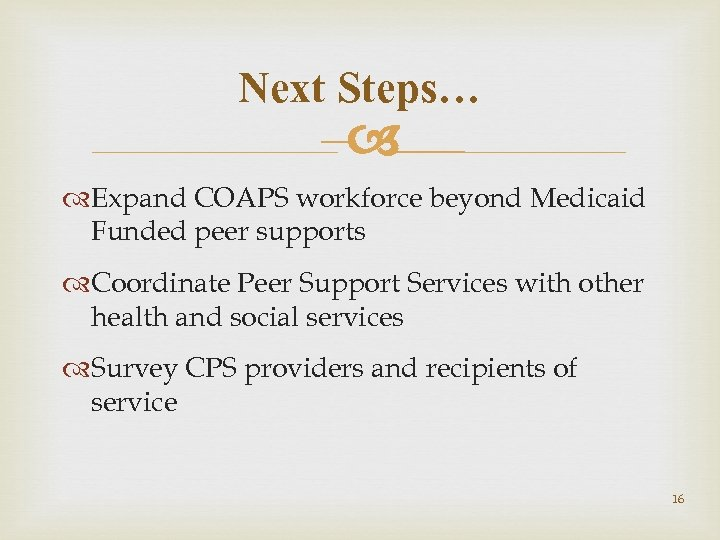 Next Steps… – Expand COAPS workforce beyond Medicaid Funded peer supports Coordinate Peer Support