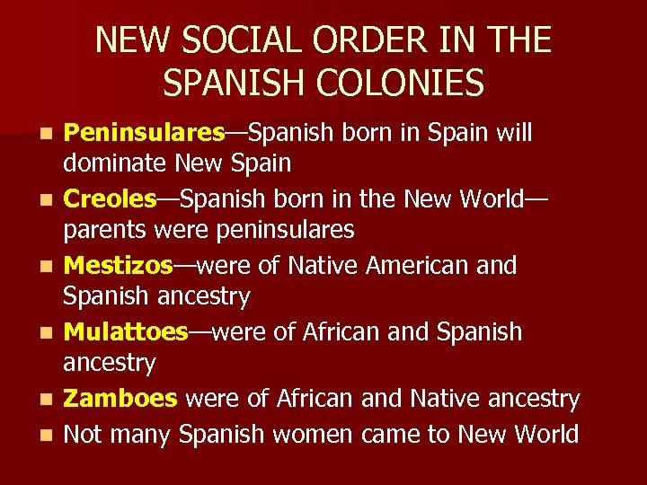 NEW SOCIAL ORDER IN THE SPANISH COLONIES n n n Peninsulares—Spanish born in Spain