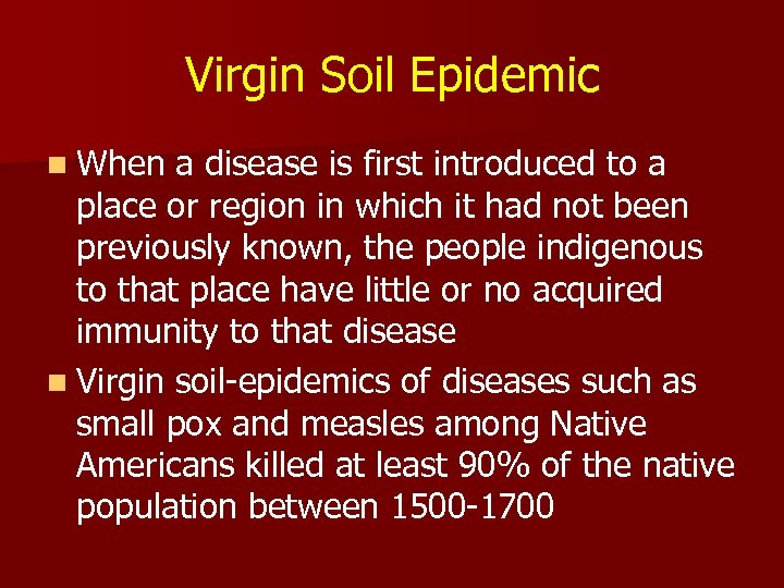 Virgin Soil Epidemic n When a disease is first introduced to a place or